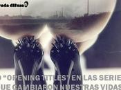 """""""opening titles"""" series cambiaron nuestras vidas"""