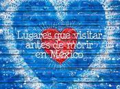 lugares visitar antes morir México