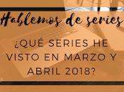 ¿Qué visto Marzo/Abril? Hablemos series