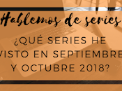 ¿Qué visto septiembre octubre 2018? Hablemos series