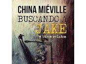 Buscando Jake otros relatos, China Miéville