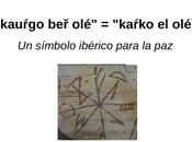 «kauŕgo olé» «kaŕko olé». símbolo ibérico para paz.