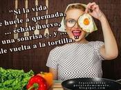 vida huele quemada, échale huevo, sonrisa dale vuelta tortilla.